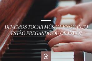 Devemos Tocar Música Enquanto Estão Pregando ou Orando?