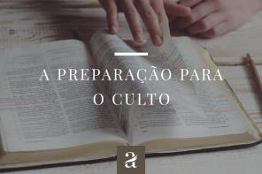 A Preparação Para o Culto