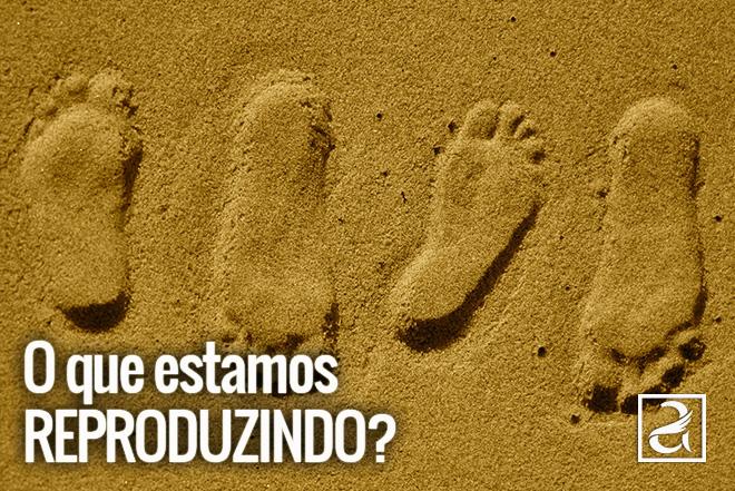 O Que Estamos Reproduzindo?