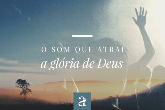 O Som que Atrai a Glória de Deus