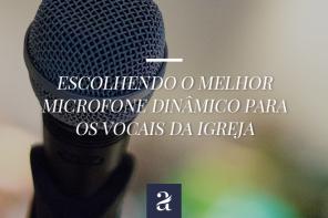 Escolhendo o melhor microfone dinâmico para os vocais da igreja
