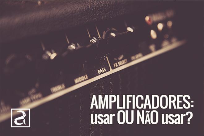 Amplificadores: usar ou não usar?