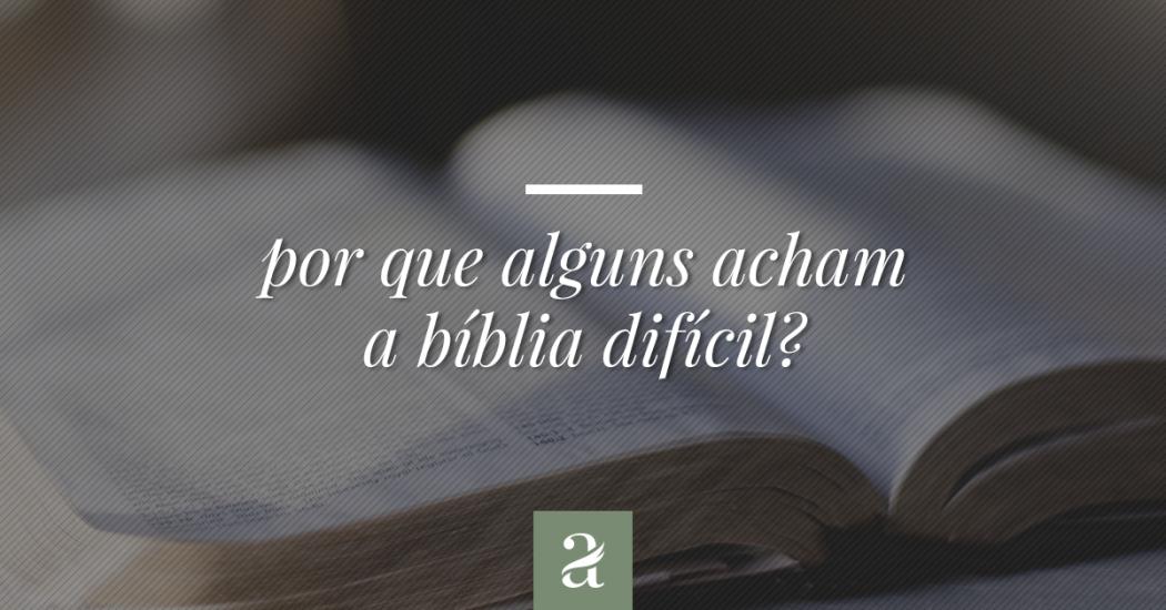 Por que alguns acham a Bíblia difícil?