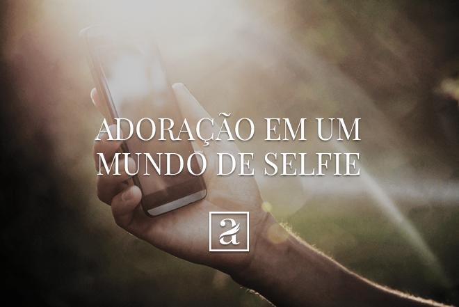 Adoração em um mundo selfie