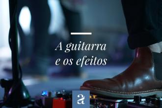 Guitarra e os Efeitos