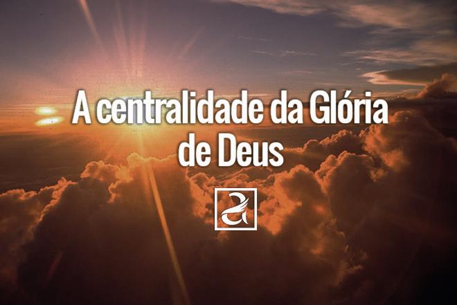 A centralidade da Glória de Deus