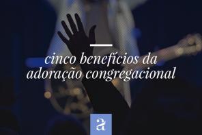 5 Benefícios da Adoração Congregacional