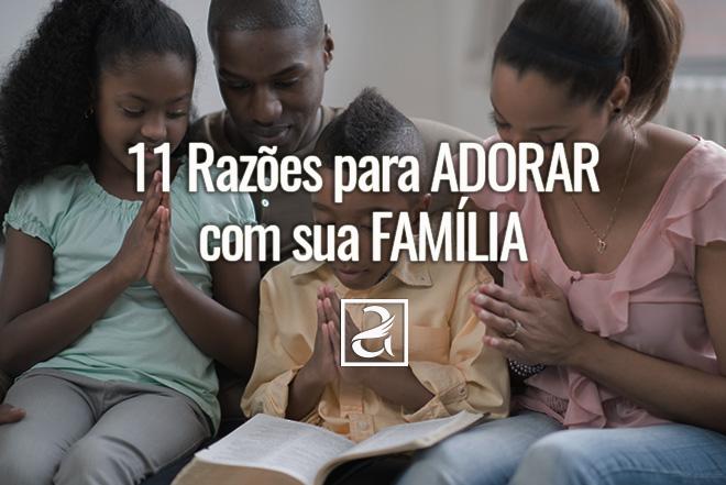 11 Razões para Adorar com Sua Família