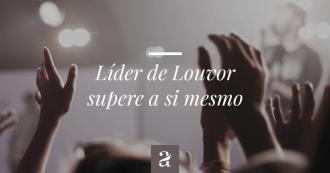 Líder de Louvor Supere a si mesmo