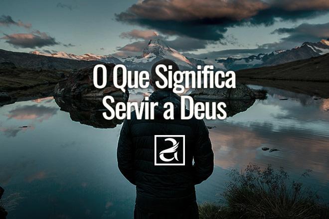 O Que Significa Servir a Deus