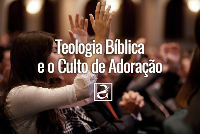 Teologia Bíblica e o Culto de Adoração