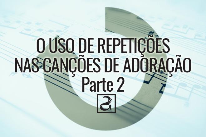 O uso de repetições nas canções de adoração (parte2)