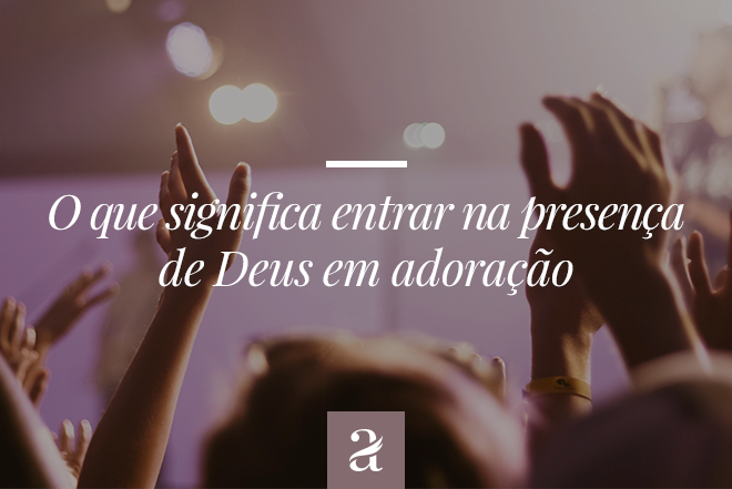 O que significa entrar na presença de Deus em adoração