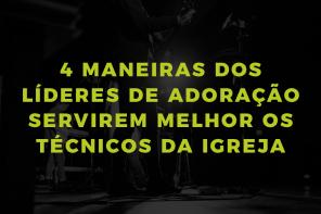 4 maneiras dos líderes de adoração servirem melhor os técnicos da Igreja