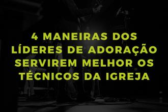 4 maneiras dos líderes de adoração servirem melhor os técnicos
