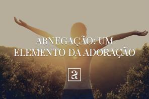 Abnegação: Um Elemento na Adoração