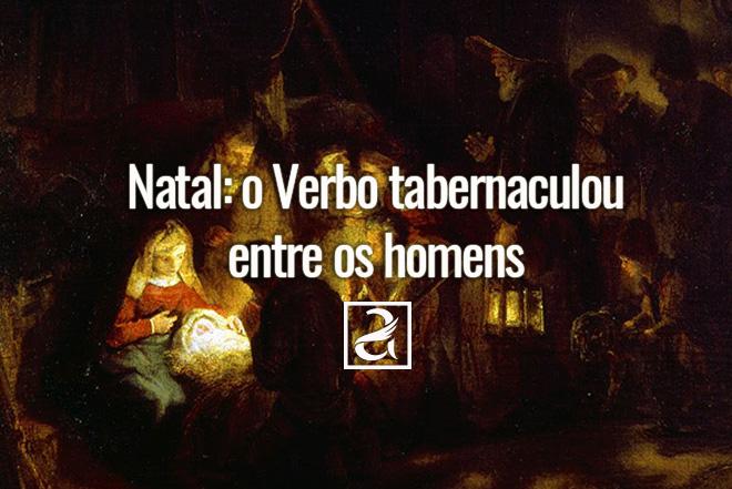 Natal: o verbo tabernaculou entre os homens