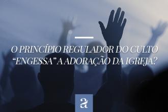 """O princípio regulador do culto """"engessa"""" a adoração da igreja?"""