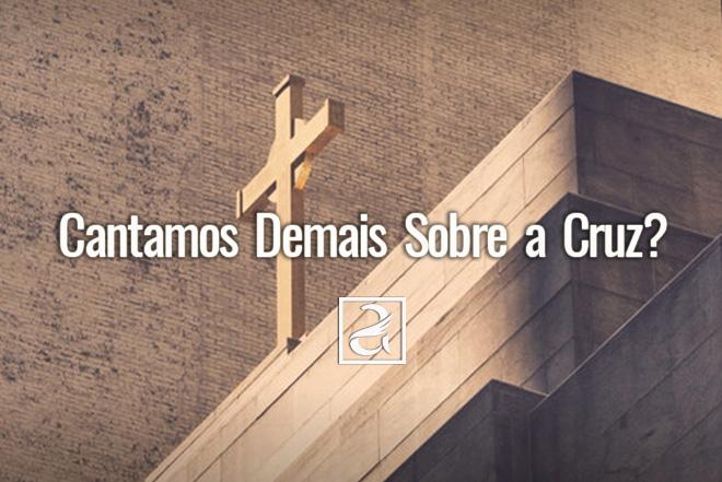 Cantamos Demais Sobre a Cruz?