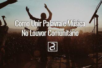 Como Unir Palavra e Música No Louvor Comunitário