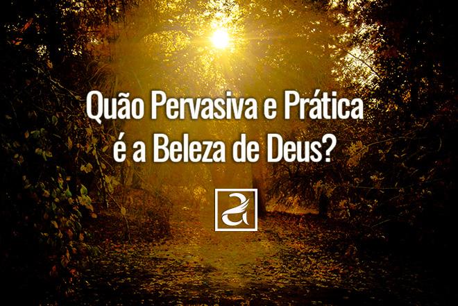 Quão Pervasiva e Prática é a Beleza de Deus?