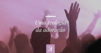 Uma Teologia da Adoração