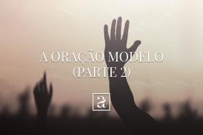 A oração modelo – Parte 2