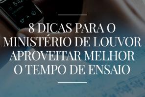 8 DICAS PARA O MINISTÉRIO DE LOUVOR APROVEITAR MELHOR O TEMPO DE ENSAIO