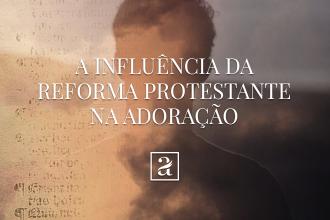 A influência da reforma protestante na adoração