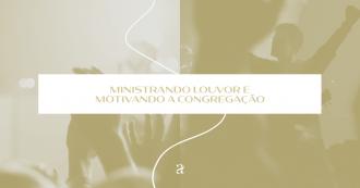 Ministrando o louvor e motivando a congregação
