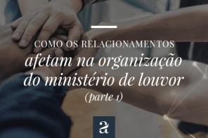 Como os relacionamentos afetam na organização do ministério de louvor – Parte 1
