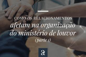 Como os relacionamentos afetam na organização do ministério de louvor