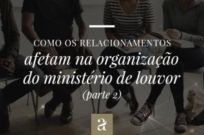 Como os relacionamentos afetam na organização do ministério de louvor parte 2