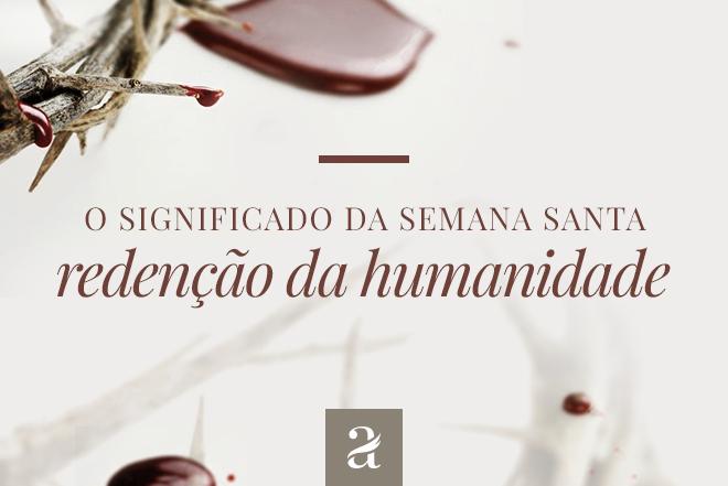 O Significado da Semana Santa – Redenção da Humanidade