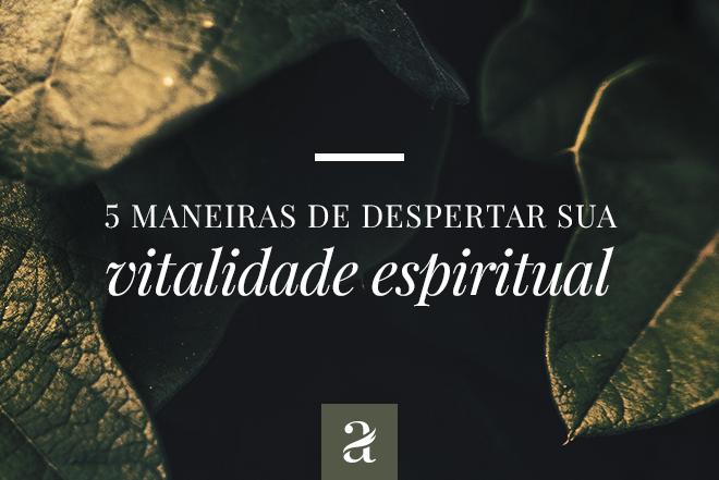 5 Maneiras De Despertar Sua Vitalidade Espiritual