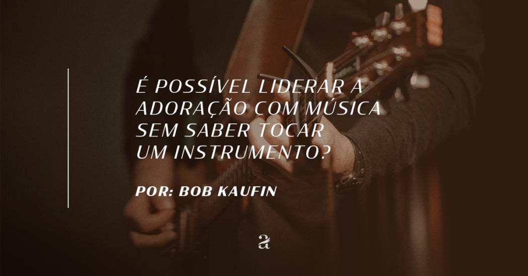 É possível liderar a adoração com música sem saber tocar um instrumento?