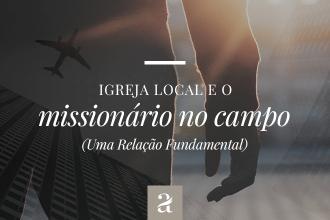 Igreja Local e Missionário no campo, uma relação fundamental