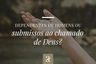 Dependentes dos homens ou submissos ao chamado de Deus?