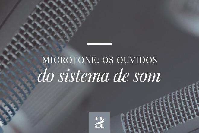 Microfones - os ouvidos o sistema de som