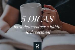 5 dicas para desenvolver o hábito do devocional.