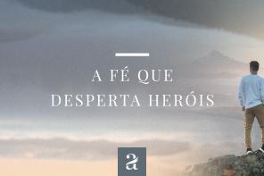 A fé que desperta heróis