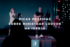 4 Dicas práticas sobre ministrar louvor na igreja.