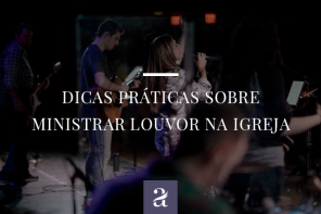 Dicas práticas sobre ministrar louvor na igreja.