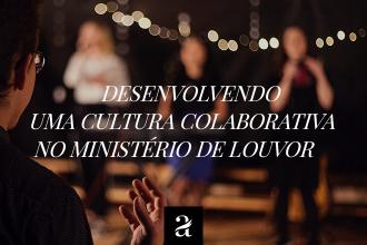 Desenvolvendo uma cultura colaborativa no Ministério de Louvor