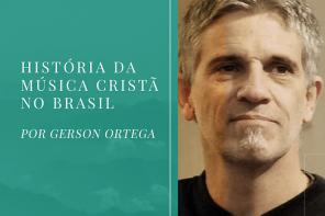 História da Música Cristã no Brasil – Por Gerson Ortega