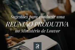 Sugestões para conduzir uma reunião produtiva no Ministério de Louvor