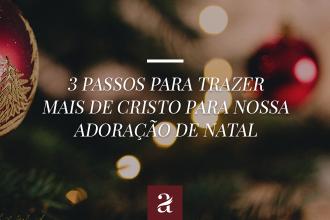 3 passos para trazer mais de Cristo para nossa Adoração de Natal