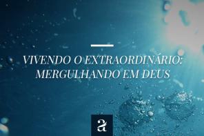 Vivendo o extraordinário – Mergulhando em Deus