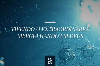 Vivendo o extraordinário - Mergulhando em Deus