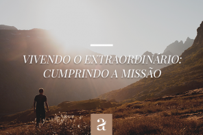 Vivendo o Extraordinário – Cumprindo a Missão